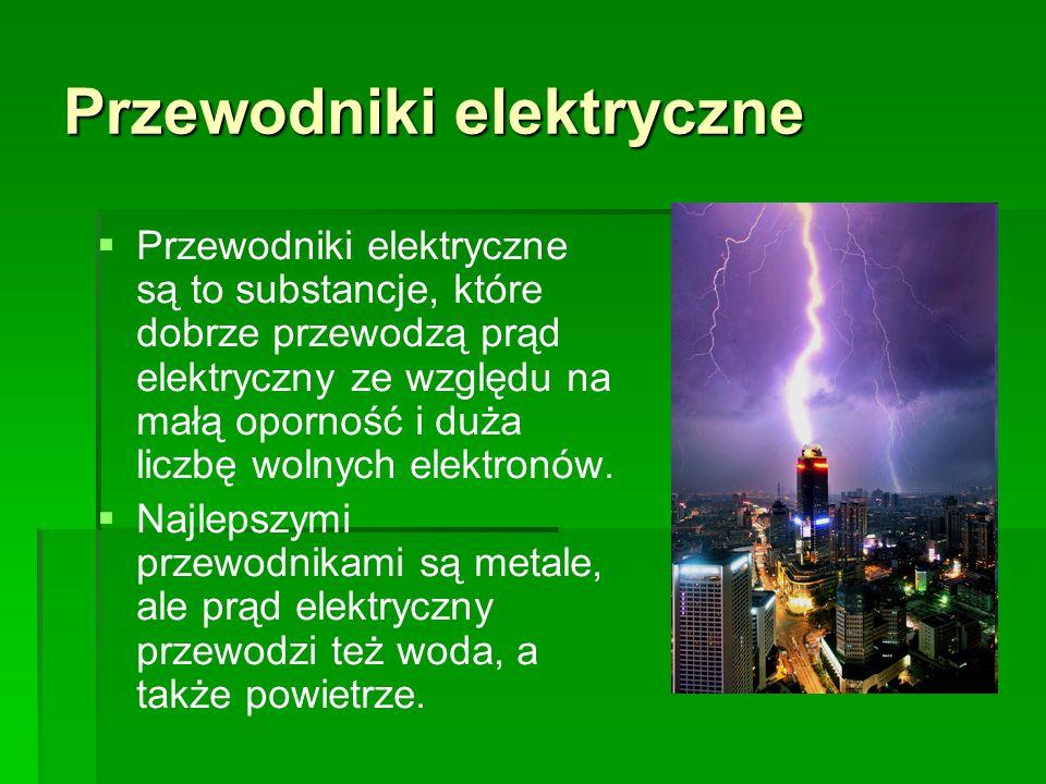 Przewodniki elektryczne   Przewodniki elektryczne są to substancje, które dobrze przewodzą prąd elektryczny ze względu na małą oporność i duża liczb