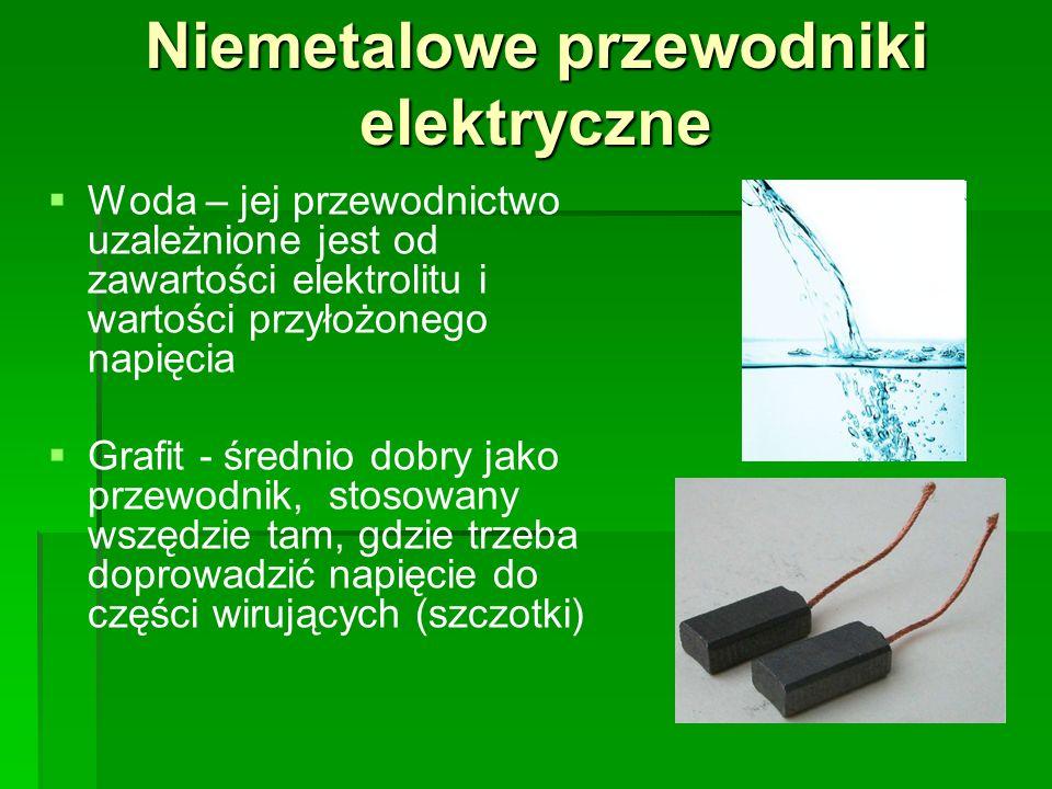 Niemetalowe przewodniki elektryczne   Woda – jej przewodnictwo uzależnione jest od zawartości elektrolitu i wartości przyłożonego napięcia   Grafit - średnio dobry jako przewodnik, stosowany wszędzie tam, gdzie trzeba doprowadzić napięcie do części wirujących (szczotki)