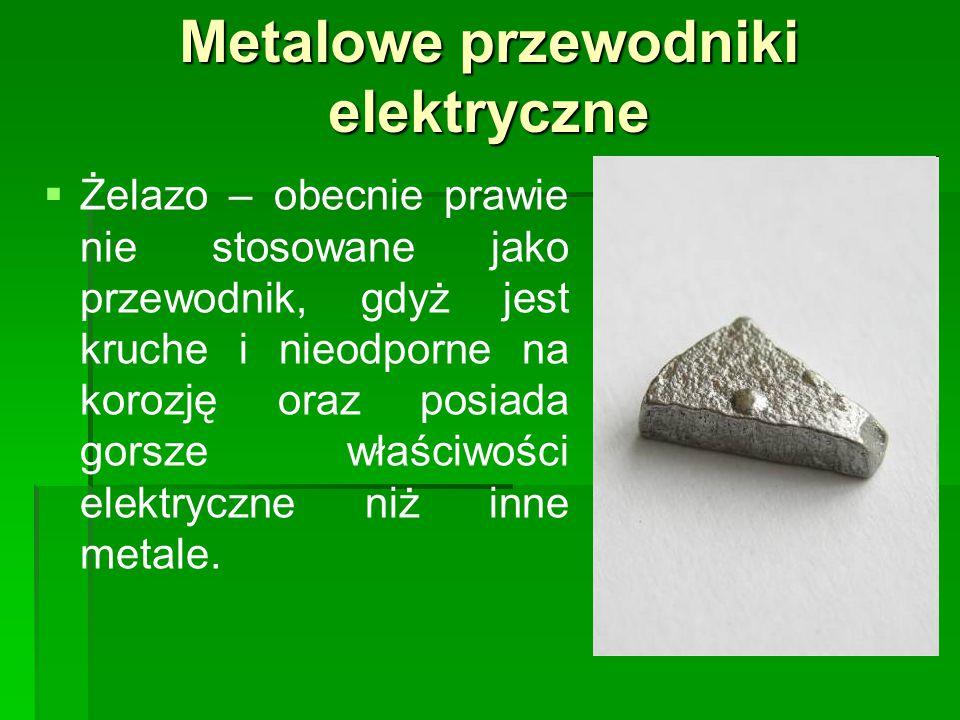 Metalowe przewodniki elektryczne   Żelazo – obecnie prawie nie stosowane jako przewodnik, gdyż jest kruche i nieodporne na korozję oraz posiada gorsze właściwości elektryczne niż inne metale.