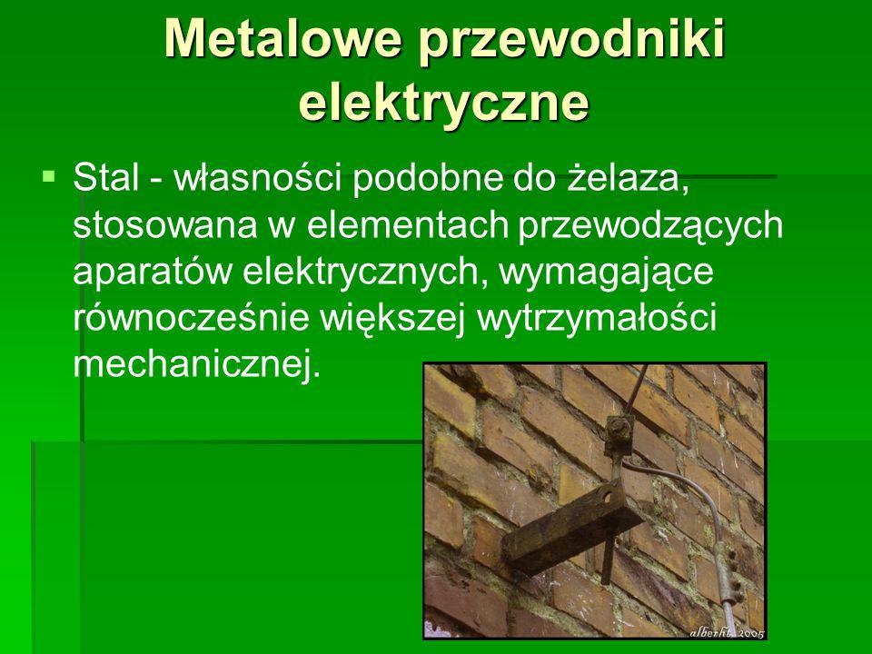 Metalowe przewodniki elektryczne   Stal - własności podobne do żelaza, stosowana w elementach przewodzących aparatów elektrycznych, wymagające równo