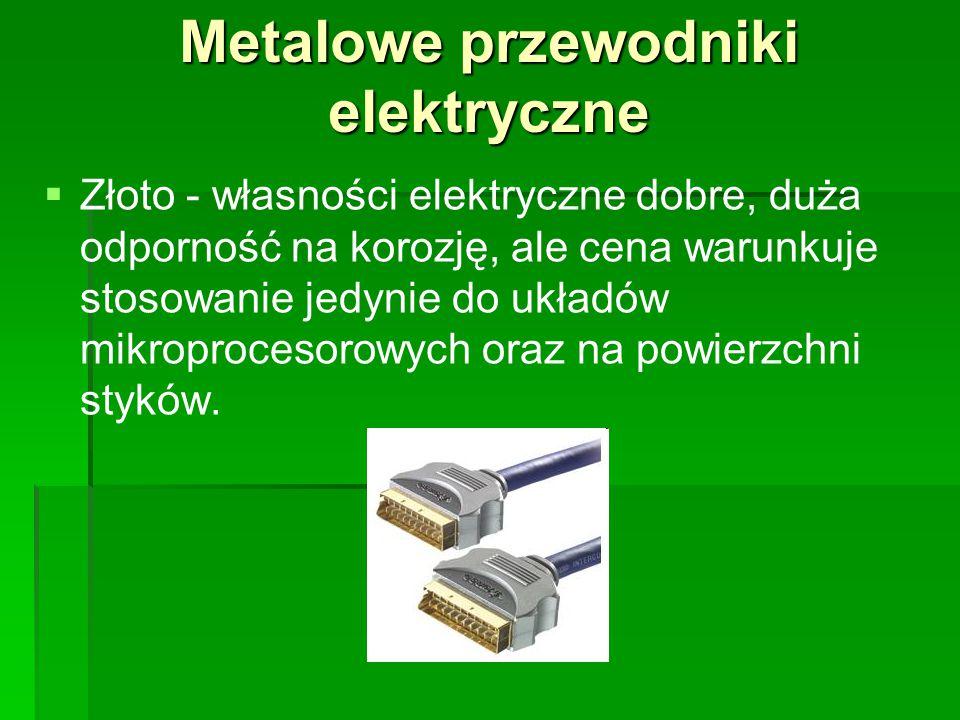 Metalowe przewodniki elektryczne   Złoto - własności elektryczne dobre, duża odporność na korozję, ale cena warunkuje stosowanie jedynie do układów mikroprocesorowych oraz na powierzchni styków.