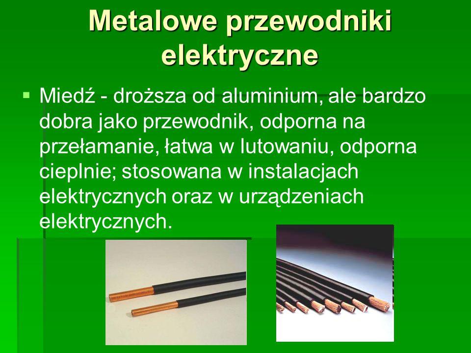 Metalowe przewodniki elektryczne   Miedź - droższa od aluminium, ale bardzo dobra jako przewodnik, odporna na przełamanie, łatwa w lutowaniu, odporna cieplnie; stosowana w instalacjach elektrycznych oraz w urządzeniach elektrycznych.