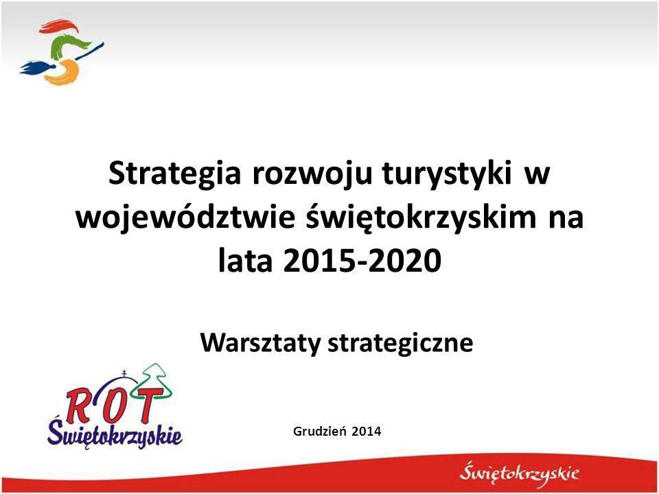 Strategia rozwoju turystyki w województwie świętokrzyskim na lata 2015-2020 Warsztaty strategiczne Grudzień 2014