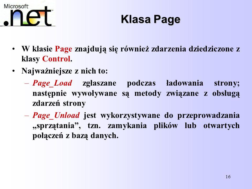 16 Klasa Page Klasa Page W klasie Page znajdują się również zdarzenia dziedziczone z klasy Control. Najważniejsze z nich to: –Page_Load zgłaszane podc