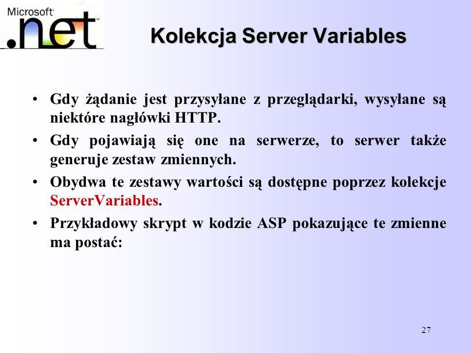 27 Kolekcja Server Variables Gdy żądanie jest przysyłane z przeglądarki, wysyłane są niektóre nagłówki HTTP. Gdy pojawiają się one na serwerze, to ser