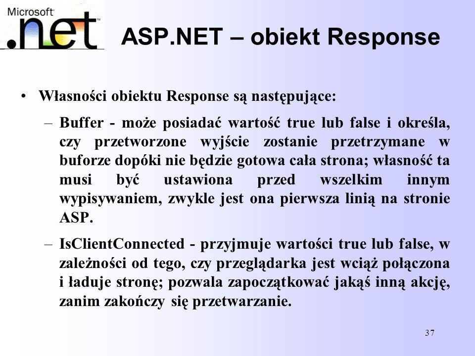 37 ASP.NET – obiekt Response Własności obiektu Response są następujące: –Buffer - może posiadać wartość true lub false i określa, czy przetworzone wyj