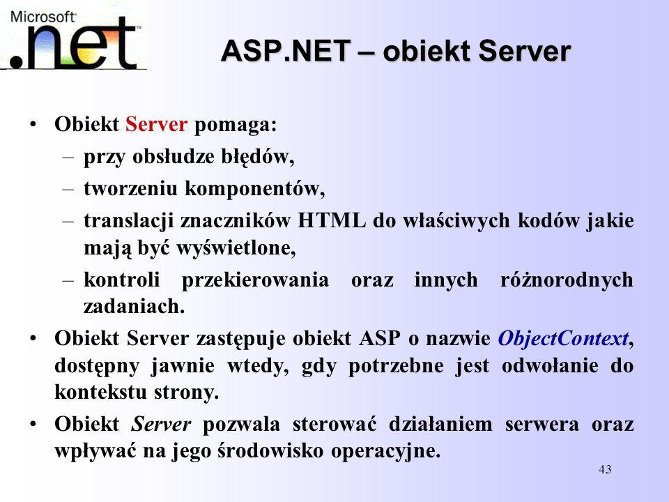 43 ASP.NET – obiekt Server Obiekt Server pomaga: –przy obsłudze błędów, –tworzeniu komponentów, –translacji znaczników HTML do właściwych kodów jakie
