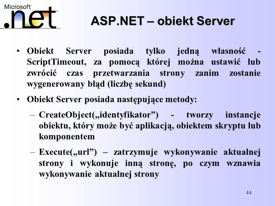 44 ASP.NET – obiekt Server Obiekt Server posiada tylko jedną własność - ScriptTimeout, za pomocą której można ustawić lub zwrócić czas przetwarzania s