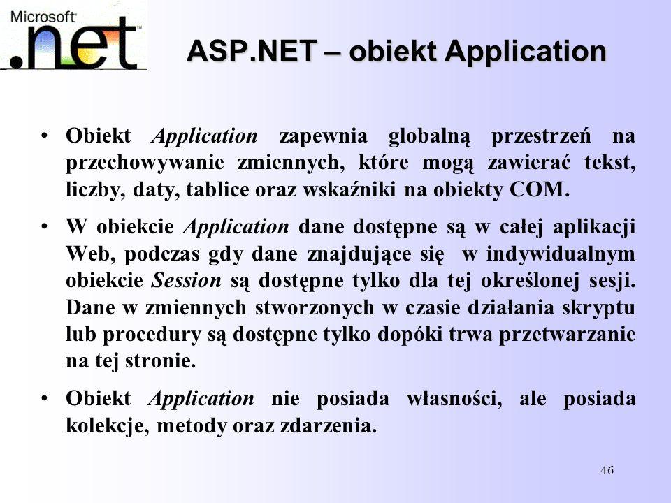 46 ASP.NET – obiekt Application Obiekt Application zapewnia globalną przestrzeń na przechowywanie zmiennych, które mogą zawierać tekst, liczby, daty,