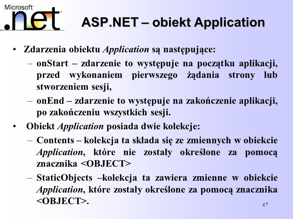 47 ASP.NET – obiekt Application Zdarzenia obiektu Application są następujące: –onStart – zdarzenie to występuje na początku aplikacji, przed wykonanie