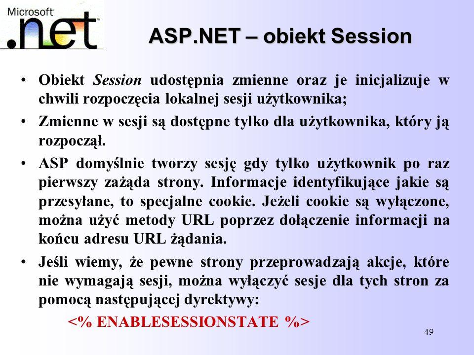 49 ASP.NET – obiekt Session Obiekt Session udostępnia zmienne oraz je inicjalizuje w chwili rozpoczęcia lokalnej sesji użytkownika; Zmienne w sesji są