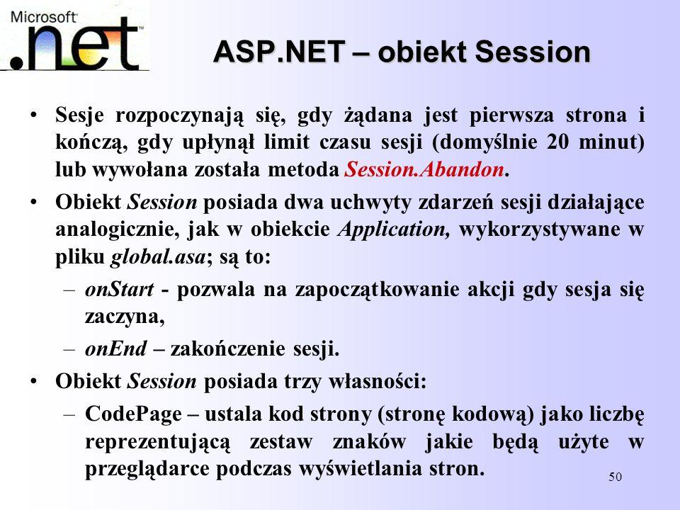 50 ASP.NET – obiekt Session Sesje rozpoczynają się, gdy żądana jest pierwsza strona i kończą, gdy upłynął limit czasu sesji (domyślnie 20 minut) lub w