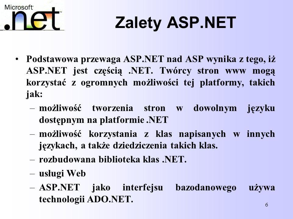 7 Zalety ASP.NET Oprócz zalet wynikających z przynależności ASP.NET do.NET istnieją także liczne inne ulepszenia w porównaniu z technologią ASP, takie jak: –strony są kompilowane, a nie interpretowane jak w ASP –istnieje kontrola typów –oddzielenie kodu od interfejsu użytkownika (Code behind) –zawiera kontrolki działające po stronie serwera –posiada kontrolki użytkownika i kontrolki dostosowane –wywoływanie funkcji przez zdarzenia –łatwa konfiguracja stron ASP.NET –monitorowanie stron z wykorzystaniem obiektu Trace