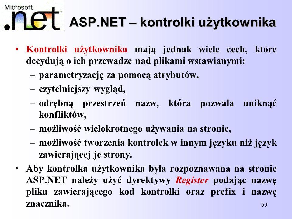 60 ASP.NET – kontrolki użytkownika Kontrolki użytkownika mają jednak wiele cech, które decydują o ich przewadze nad plikami wstawianymi: –parametryzac