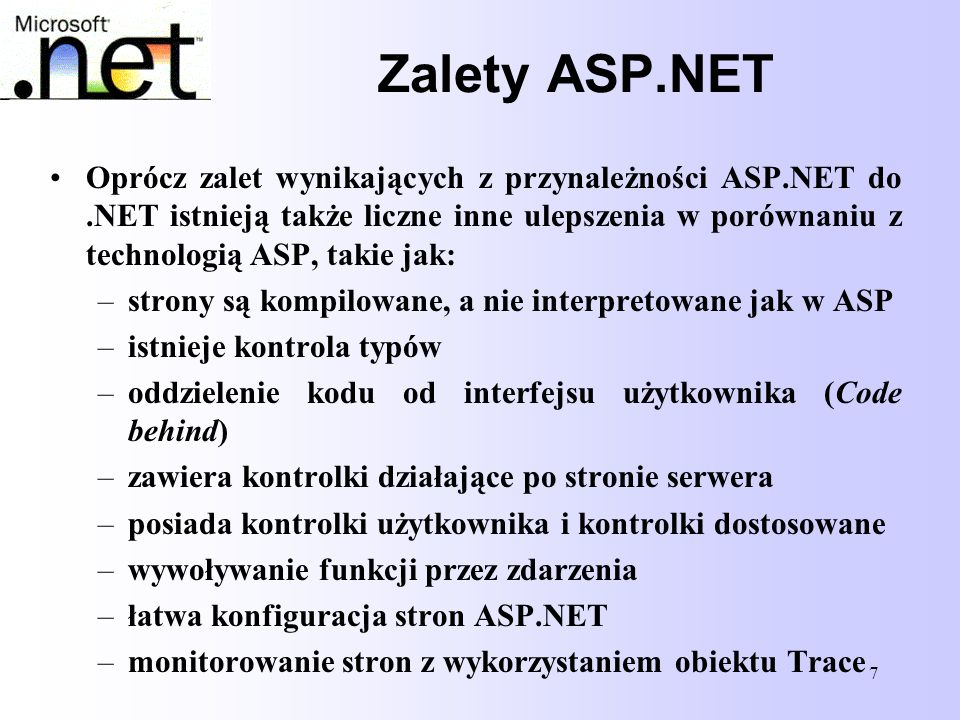 7 Zalety ASP.NET Oprócz zalet wynikających z przynależności ASP.NET do.NET istnieją także liczne inne ulepszenia w porównaniu z technologią ASP, takie