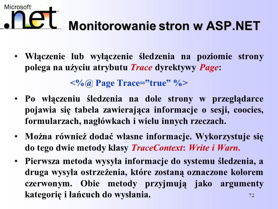 72 Monitorowanie stron w ASP.NET Włączenie lub wyłączenie śledzenia na poziomie strony polega na użyciu atrybutu Trace dyrektywy Page: Po włączeniu śl