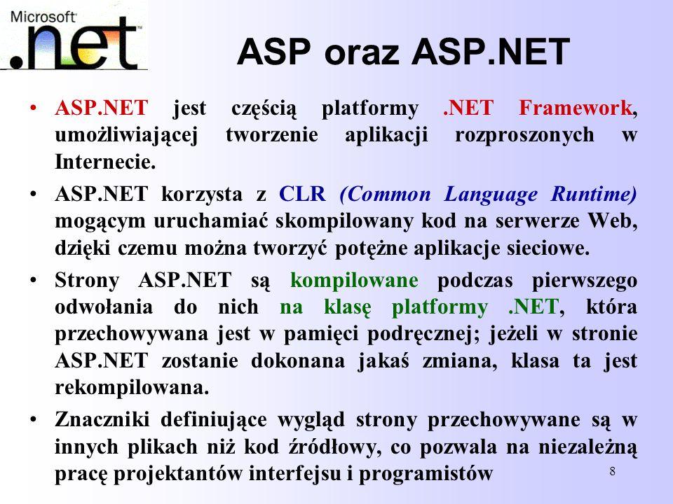 8 ASP oraz ASP.NET ASP.NET jest częścią platformy.NET Framework, umożliwiającej tworzenie aplikacji rozproszonych w Internecie. ASP.NET korzysta z CLR