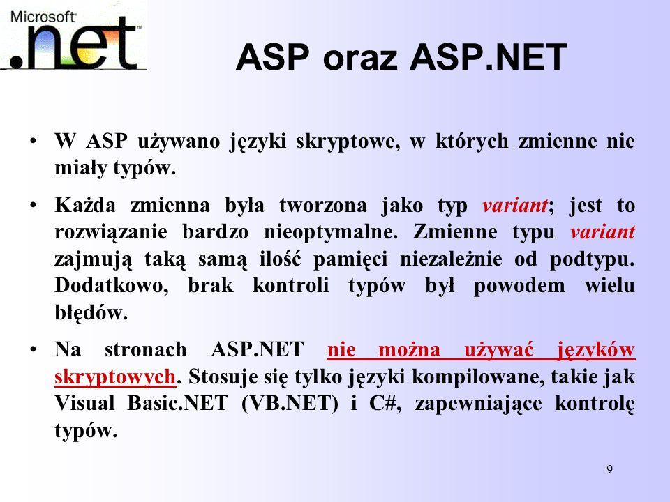 9 ASP oraz ASP.NET W ASP używano języki skryptowe, w których zmienne nie miały typów. Każda zmienna była tworzona jako typ variant; jest to rozwiązani