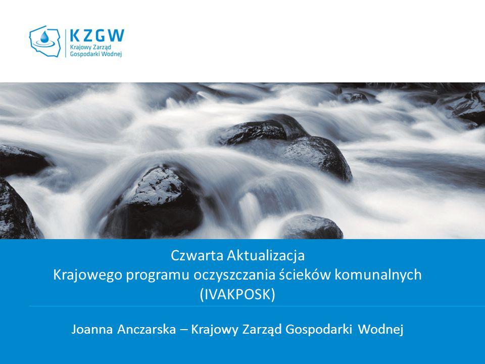 Czwarta Aktualizacja Krajowego programu oczyszczania ścieków komunalnych (IVAKPOSK) Joanna Anczarska – Krajowy Zarząd Gospodarki Wodnej