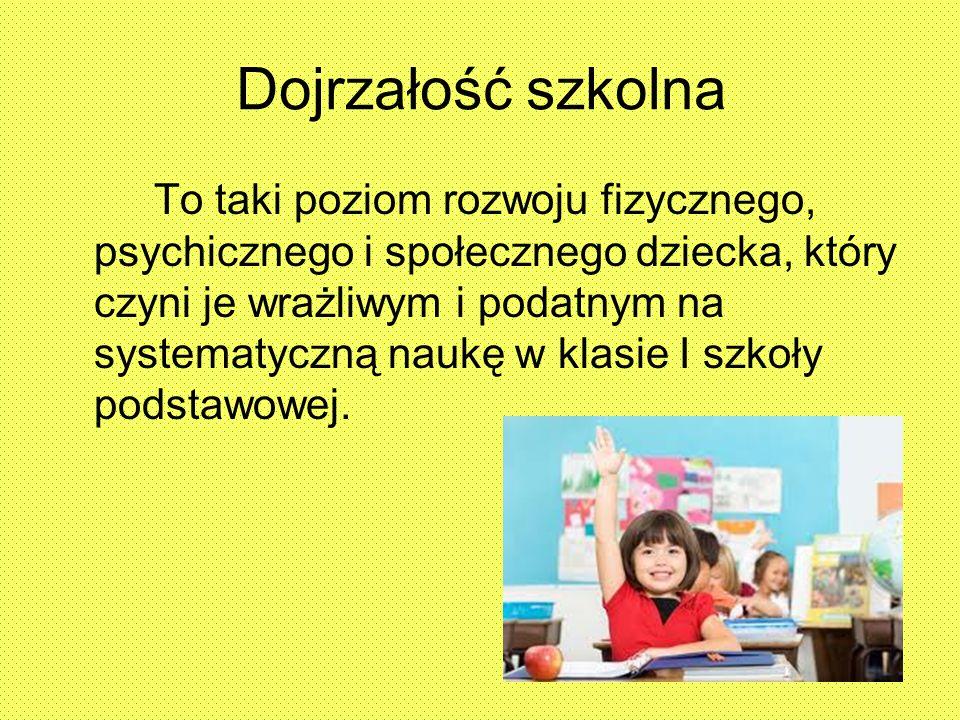 Dojrzałość szkolna To taki poziom rozwoju fizycznego, psychicznego i społecznego dziecka, który czyni je wrażliwym i podatnym na systematyczną naukę w