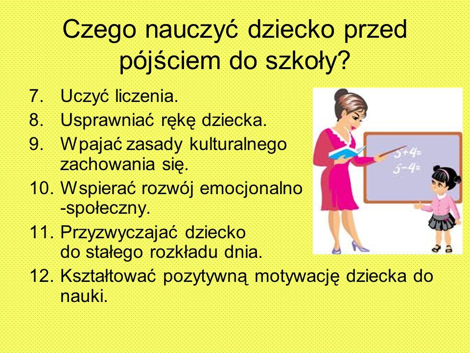 Czego nauczyć dziecko przed pójściem do szkoły? 7.Uczyć liczenia. 8.Usprawniać rękę dziecka. 9.Wpajać zasady kulturalnego zachowania się. 10.Wspierać