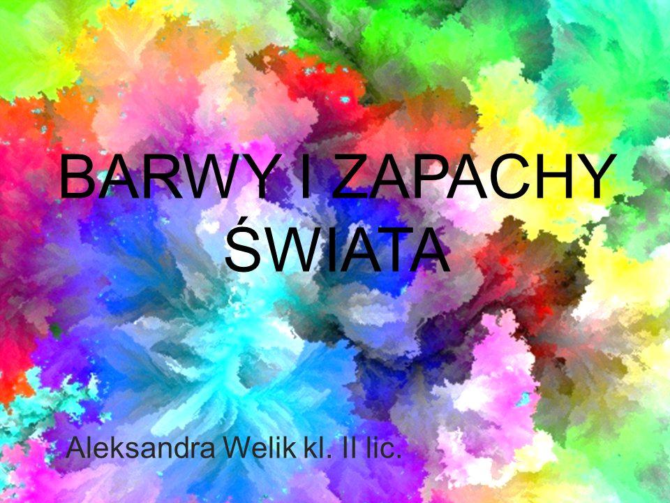BARWY I ZAPACHY ŚWIATA Aleksandra Welik kl. II lic.