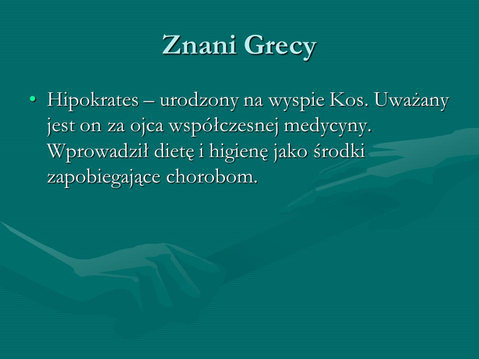 Znani Grecy Hipokrates – urodzony na wyspie Kos. Uważany jest on za ojca współczesnej medycyny. Wprowadził dietę i higienę jako środki zapobiegające c