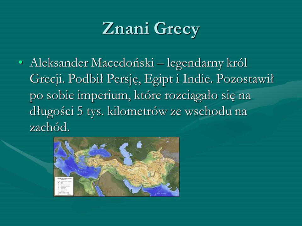 Znani Grecy Aleksander Macedoński – legendarny król Grecji. Podbił Persję, Egipt i Indie. Pozostawił po sobie imperium, które rozciągało się na długoś