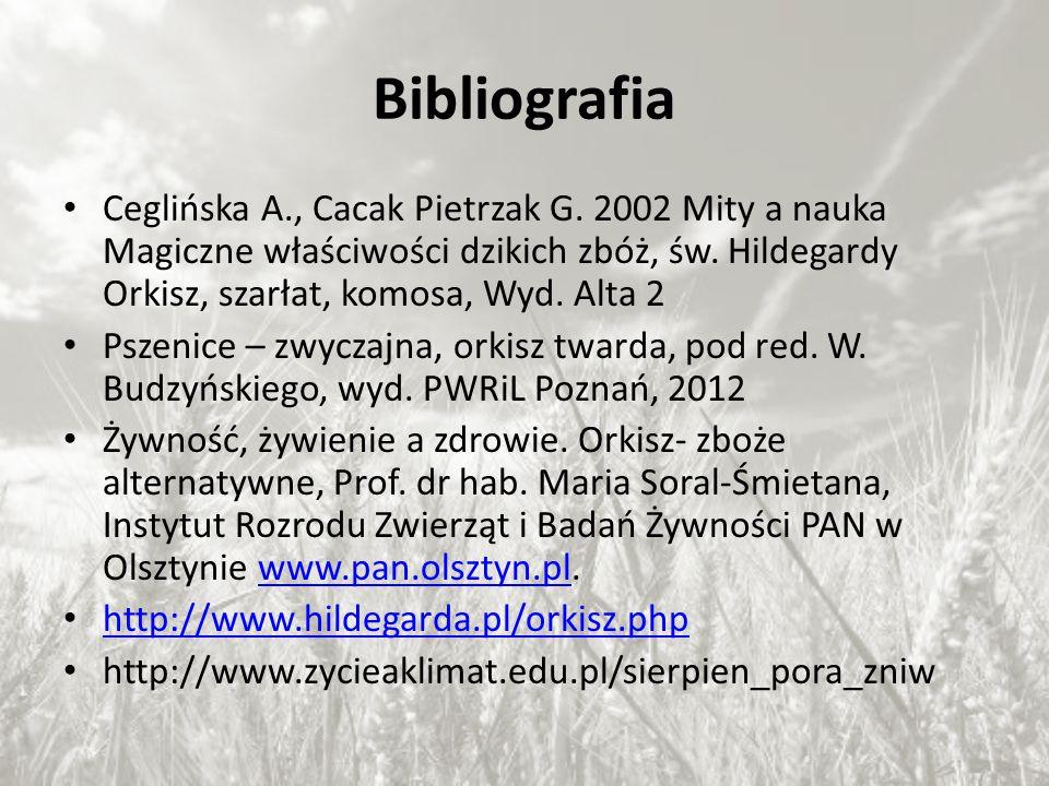 Bibliografia Ceglińska A., Cacak Pietrzak G. 2002 Mity a nauka Magiczne właściwości dzikich zbóż, św. Hildegardy Orkisz, szarłat, komosa, Wyd. Alta 2