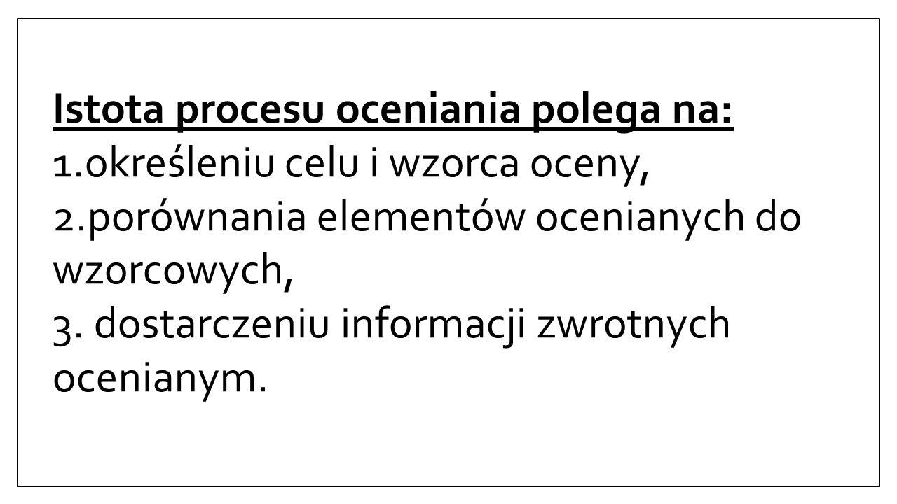 Istota procesu oceniania polega na: 1.określeniu celu i wzorca oceny, 2.porównania elementów ocenianych do wzorcowych, 3.
