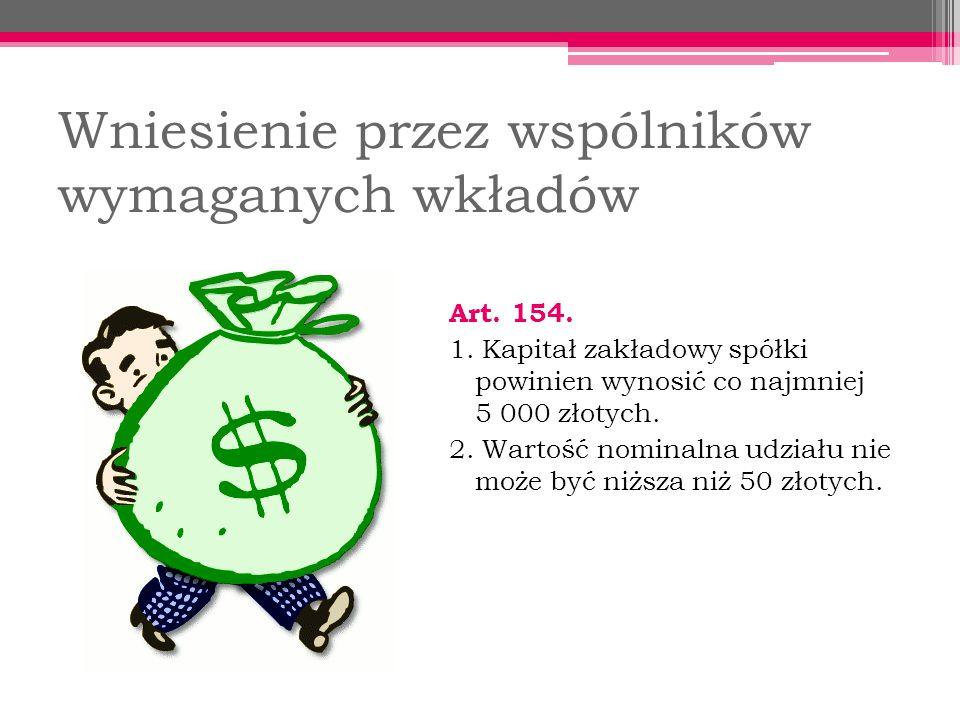 Wniesienie przez wspólników wymaganych wkładów Art. 154. 1. Kapitał zakładowy spółki powinien wynosić co najmniej 5 000 złotych. 2. Wartość nominalna