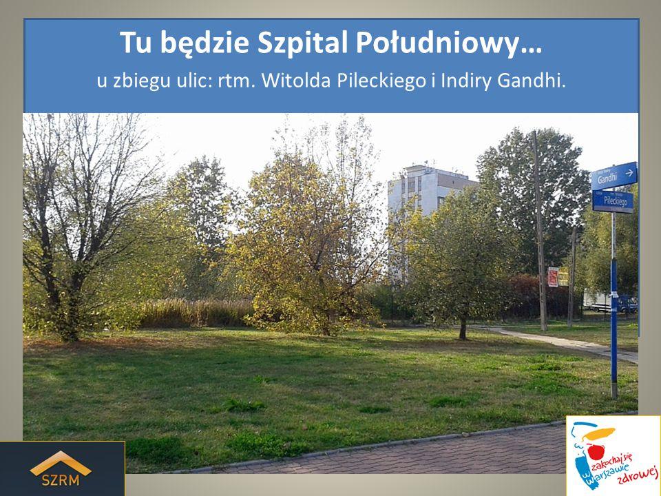 Tu będzie Szpital Południowy… u zbiegu ulic: rtm. Witolda Pileckiego i Indiry Gandhi.