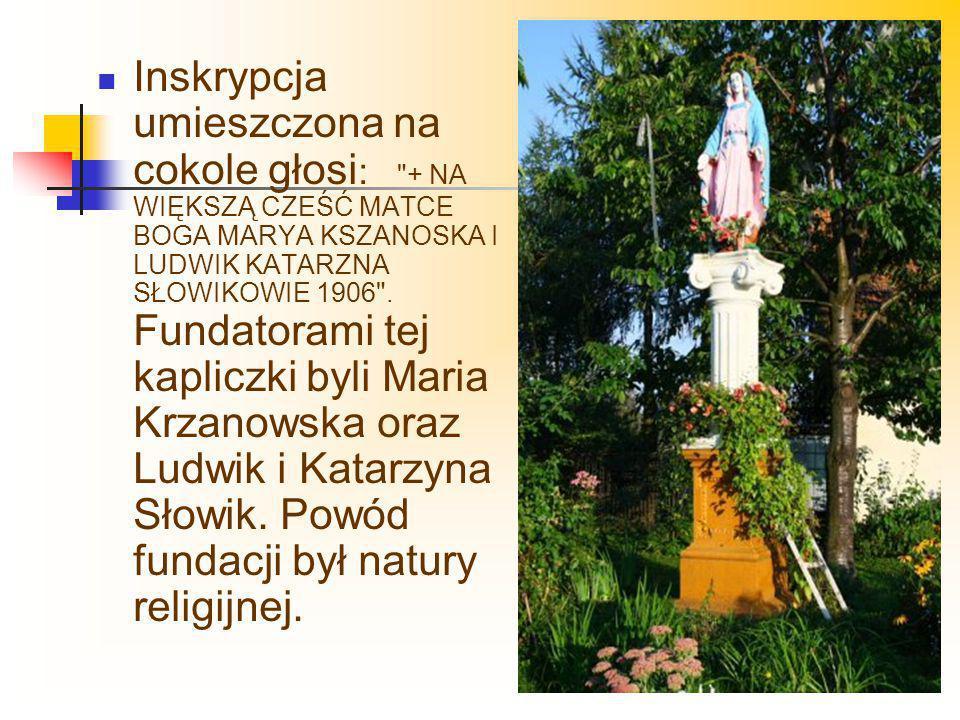 Inskrypcja umieszczona na cokole głosi : + NA WIĘKSZĄ CZEŚĆ MATCE BOGA MARYA KSZANOSKA I LUDWIK KATARZNA SŁOWIKOWIE 1906 .