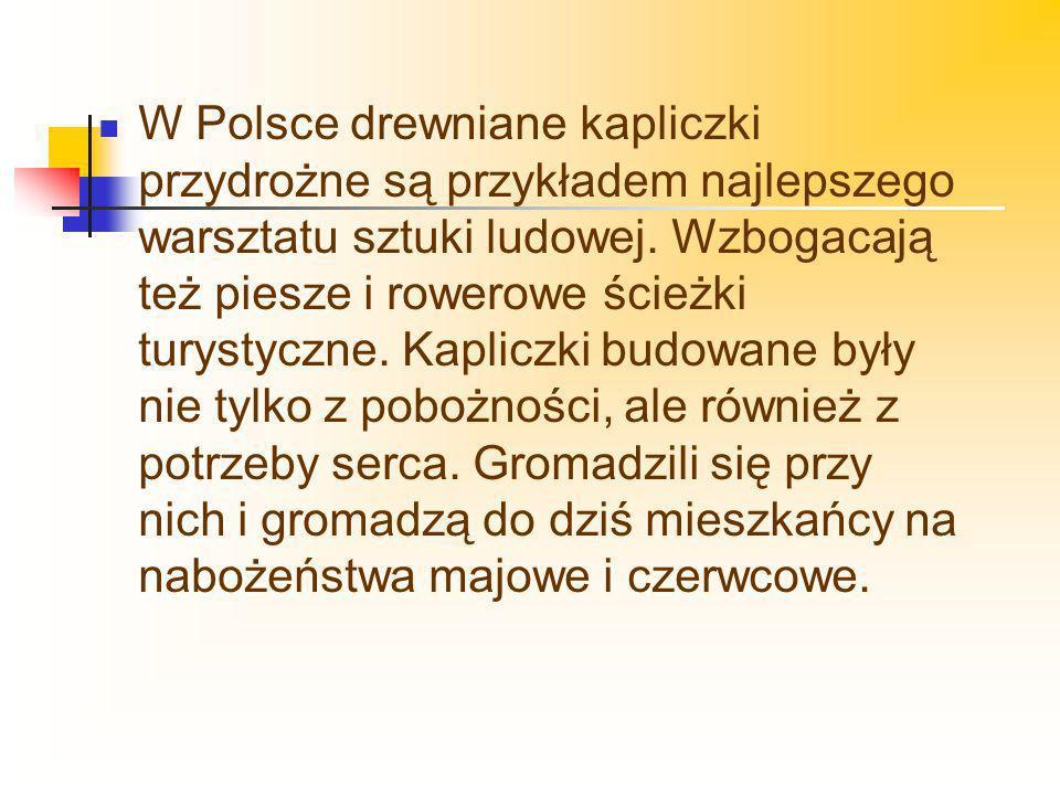 W Polsce drewniane kapliczki przydrożne są przykładem najlepszego warsztatu sztuki ludowej. Wzbogacają też piesze i rowerowe ścieżki turystyczne. Kapl