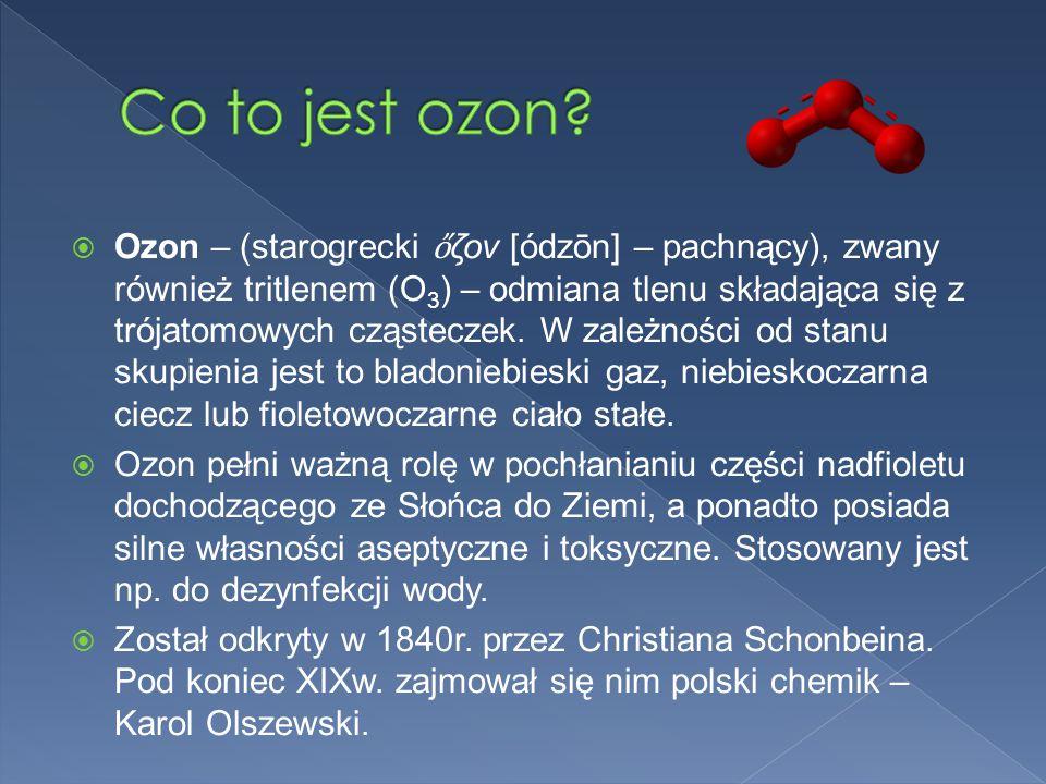  Ozon – (starogrecki ὄ ζον [ódzōn] – pachnący), zwany również tritlenem (O 3 ) – odmiana tlenu składająca się z trójatomowych cząsteczek.