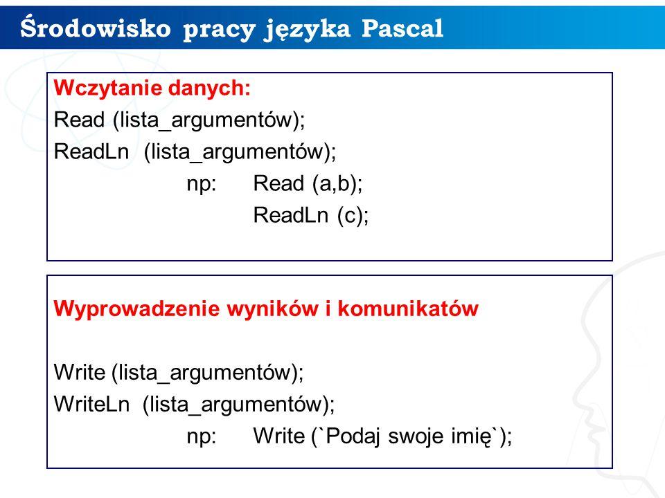 Środowisko pracy języka Pascal 11 Wczytanie danych: Read (lista_argumentów); ReadLn (lista_argumentów); np:Read (a,b); ReadLn (c); Wyprowadzenie wyników i komunikatów Write (lista_argumentów); WriteLn (lista_argumentów); np:Write (`Podaj swoje imię`);