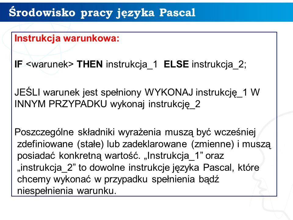 Środowisko pracy języka Pascal 14 Instrukcja warunkowa: IF THEN instrukcja_1 ELSE instrukcja_2; JEŚLI warunek jest spełniony WYKONAJ instrukcję_1 W INNYM PRZYPADKU wykonaj instrukcję_2 Poszczególne składniki wyrażenia muszą być wcześniej zdefiniowane (stałe) lub zadeklarowane (zmienne) i muszą posiadać konkretną wartość.