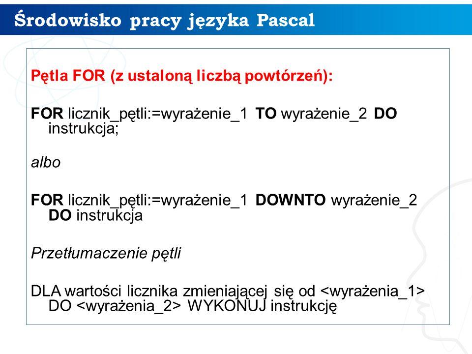 Środowisko pracy języka Pascal 15 Pętla FOR (z ustaloną liczbą powtórzeń): FOR licznik_pętli:=wyrażenie_1 TO wyrażenie_2 DO instrukcja; albo FOR licznik_pętli:=wyrażenie_1 DOWNTO wyrażenie_2 DO instrukcja Przetłumaczenie pętli DLA wartości licznika zmieniającej się od DO WYKONUJ instrukcję