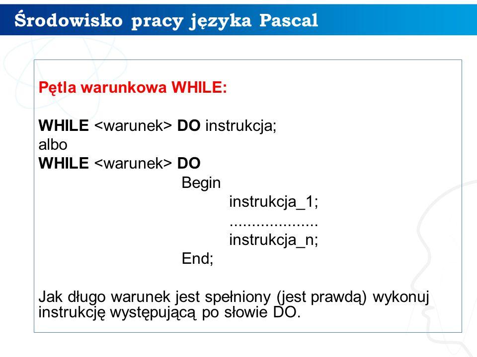 Środowisko pracy języka Pascal 16 Pętla warunkowa WHILE: WHILE DO instrukcja; albo WHILE DO Begin instrukcja_1;....................