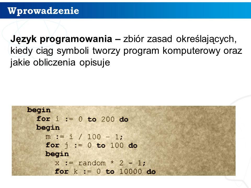 Wprowadzenie 5 Język programowania – zbiór zasad określających, kiedy ciąg symboli tworzy program komputerowy oraz jakie obliczenia opisuje