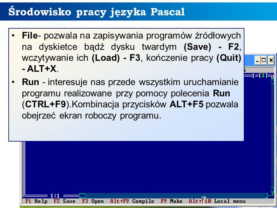Środowisko pracy języka Pascal 7 File- pozwala na zapisywania programów źródłowych na dyskietce bądź dysku twardym (Save) - F2, wczytywanie ich (Load) - F3, kończenie pracy (Quit) - ALT+X.