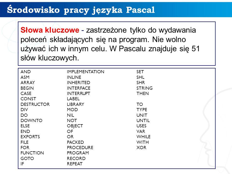 Środowisko pracy języka Pascal 8 Słowa kluczowe - zastrzeżone tylko do wydawania poleceń składających się na program.