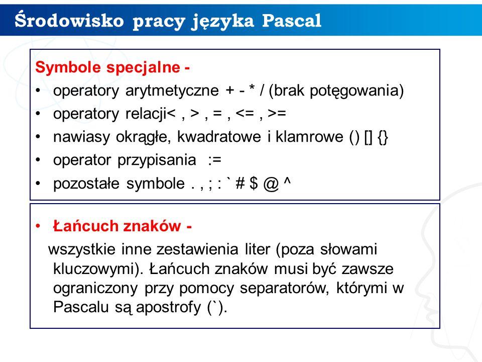 Środowisko pracy języka Pascal 9 Symbole specjalne - operatory arytmetyczne + - * / (brak potęgowania) operatory relacji, =, = nawiasy okrągłe, kwadratowe i klamrowe () [] {} operator przypisania := pozostałe symbole., ; : ` # $ @ ^ Łańcuch znaków - wszystkie inne zestawienia liter (poza słowami kluczowymi).