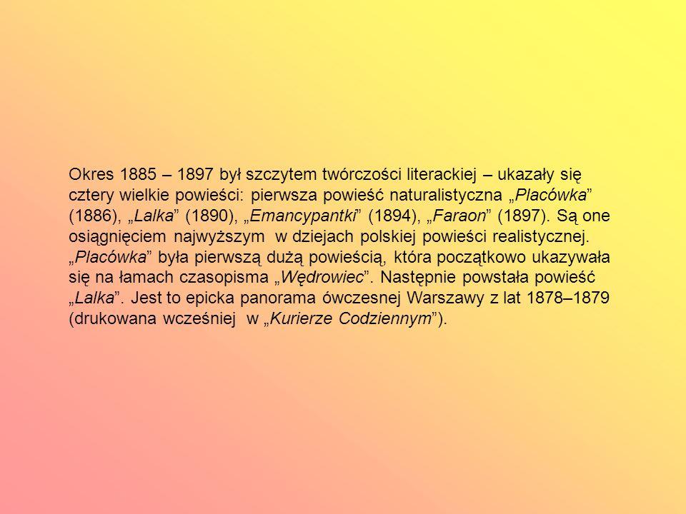 """Okres 1885 – 1897 był szczytem twórczości literackiej – ukazały się cztery wielkie powieści: pierwsza powieść naturalistyczna """"Placówka (1886), """"Lalka (1890), """"Emancypantki (1894), """"Faraon (1897)."""