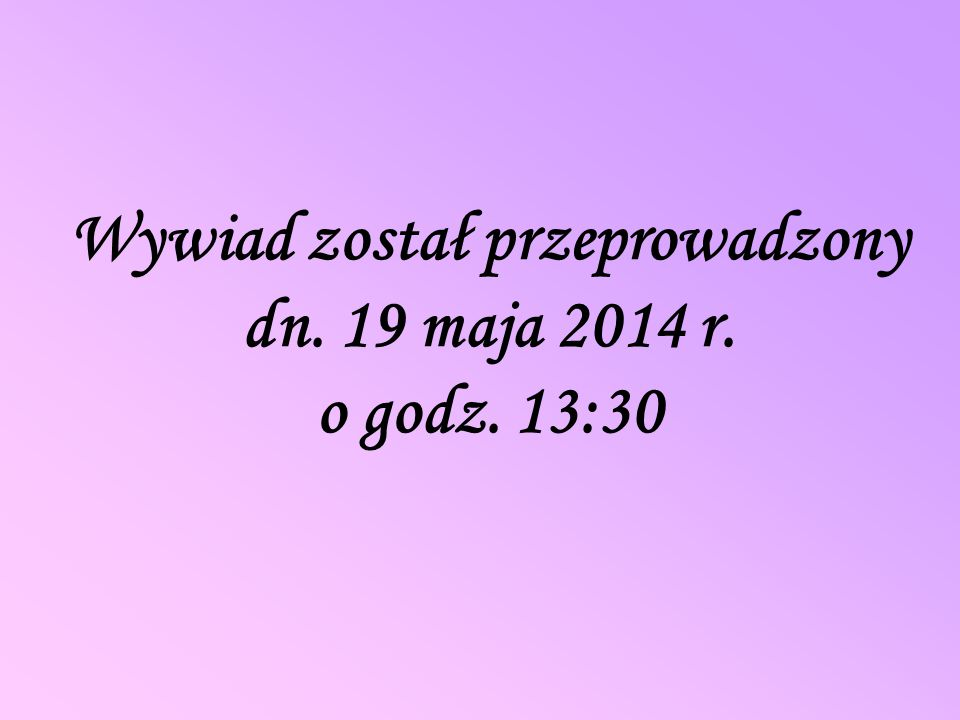 Wywiad został przeprowadzony dn. 19 maja 2014 r. o godz. 13:30