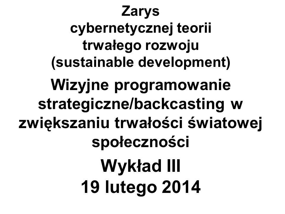 Zarys cybernetycznej teorii trwałego rozwoju (sustainable development) Wizyjne programowanie strategiczne/backcasting w zwiększaniu trwałości światowej społeczności Wykład III 19 lutego 2014