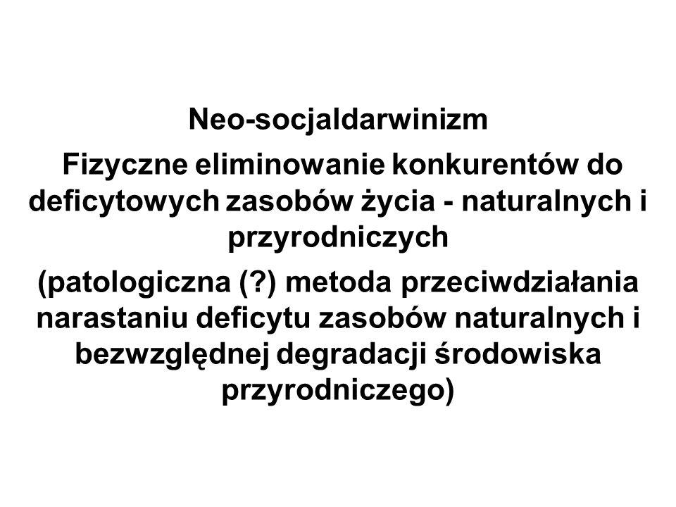 Neo-socjaldarwinizm Fizyczne eliminowanie konkurentów do deficytowych zasobów życia - naturalnych i przyrodniczych (patologiczna ( ) metoda przeciwdziałania narastaniu deficytu zasobów naturalnych i bezwzględnej degradacji środowiska przyrodniczego)