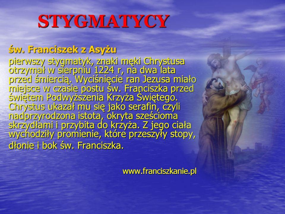 STYGMATYCY św. Franciszek z Asyżu pierwszy stygmatyk, znaki męki Chrystusa otrzymał w sierpniu 1224 r, na dwa lata przed śmiercią. Wyciśnięcie ran Jez
