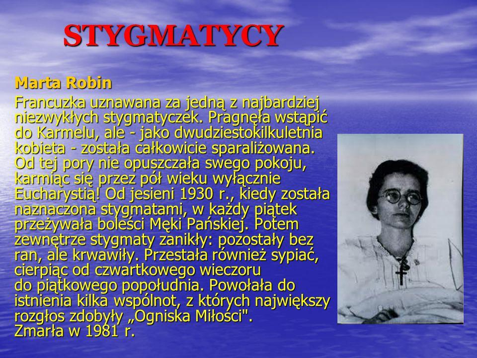STYGMATYCY Marta Robin Francuzka uznawana za jedną z najbardziej niezwykłych stygmatyczek. Pragnęła wstąpić do Karmelu, ale - jako dwudziestokilkuletn