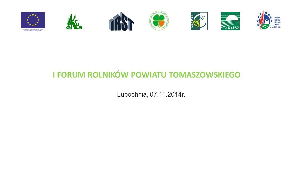 I FORUM ROLNIKÓW POWIATU TOMASZOWSKIEGO Lubochnia, 07.11.2014r.